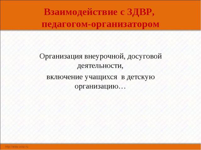 Взаимодействие с ЗДВР, педагогом-организатором Организация внеурочной, досуго...