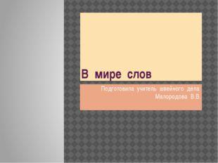 В мире слов Подготовила учитель швейного дела Малородова В.В.