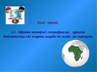 Анықтама: 1.1. Африка материгі географиялық орнына байланысты екі жарты шард