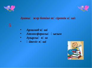 Ауаның жер бетіне түсіретін күші: Архимед күші Атмосфералық қысым Ауырлық кү