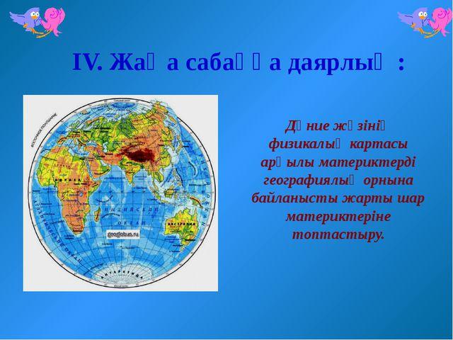 ІV. Жаңа сабаққа даярлық : Дүние жүзінің физикалық картасы арқылы материктерд...