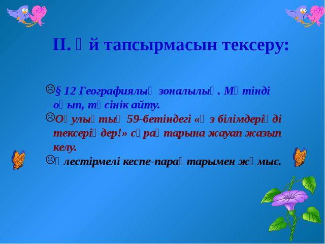 ІІ. Үй тапсырмасын тексеру: § 12 Географиялық зоналылық. Мәтінді оқып, түсіні...