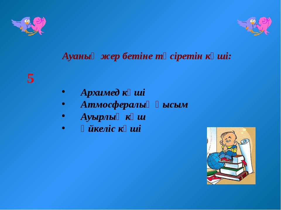 Ауаның жер бетіне түсіретін күші: Архимед күші Атмосфералық қысым Ауырлық кү...
