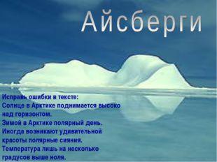 Исправь ошибки в тексте: Солнце в Арктике поднимается высоко над горизонтом.