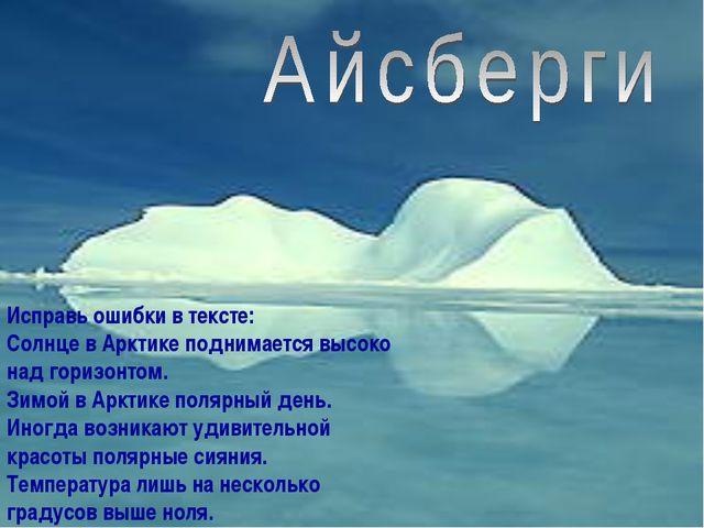 Исправь ошибки в тексте: Солнце в Арктике поднимается высоко над горизонтом....