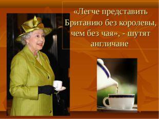 «Легче представить Британию без королевы, чем без чая», - шутят англичане