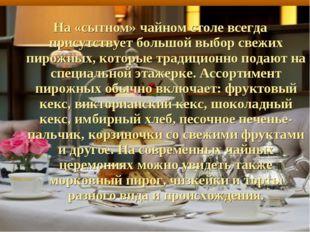 На «сытном» чайном столе всегда присутствует большой выбор свежих пирожных, к