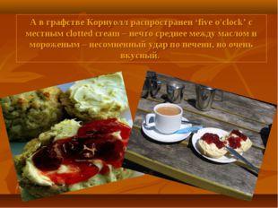 А в графстве Корнуолл распространен 'five o'clock' с местным clotted cream –