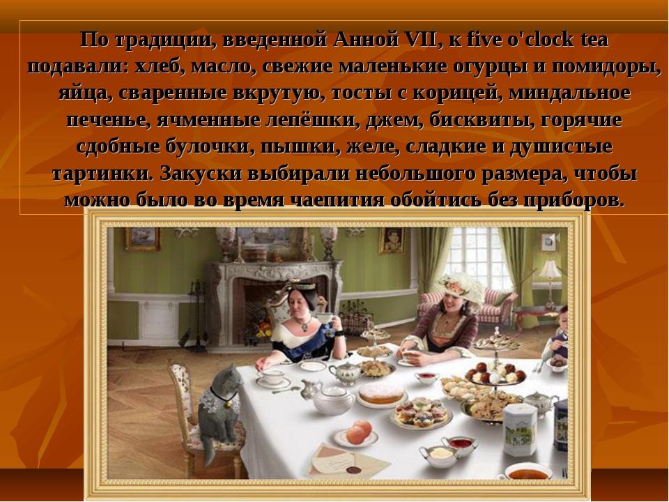 По традиции, введенной Анной VII, к five o'clock tea подавали: хлеб, масло, с...