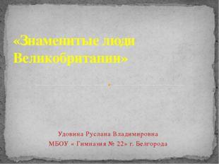 «Знаменитые люди Великобритании» Удовина Руслана Владимировна МБОУ « Гимназия