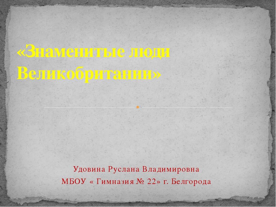 «Знаменитые люди Великобритании» Удовина Руслана Владимировна МБОУ « Гимназия...