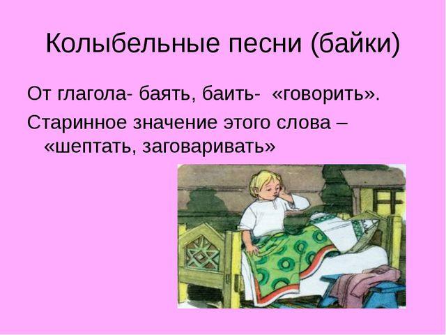 Колыбельные песни (байки) От глагола- баять, баить- «говорить». Старинное зна...