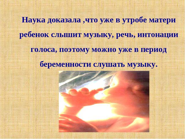 Наука доказала ,что уже в утробе матери ребенок слышит музыку, речь, интонаци...