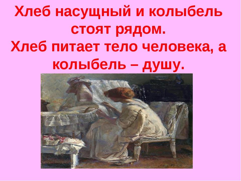 Хлеб насущный и колыбель стоят рядом. Хлеб питает тело человека, а колыбель –...