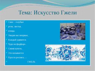 Тема: Искусство Гжели Сине – голубые розы, листья, птицы. Увидев вас впервые,