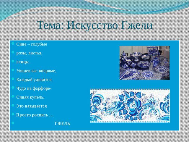 Тема: Искусство Гжели Сине – голубые розы, листья, птицы. Увидев вас впервые,...