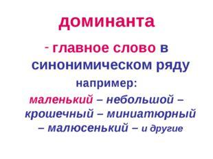 доминанта главное слово в синонимическом ряду например: маленький – небольшой