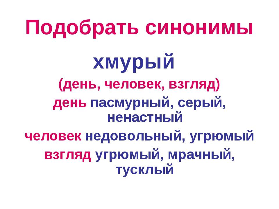 Подобрать синонимы хмурый (день, человек, взгляд) день пасмурный, серый, нена...
