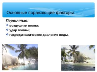 Основные поражающие факторы: Первичные: воздушная волна; удар волны; гидроди
