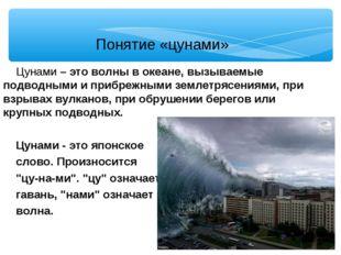 Понятие «цунами» Цунами – это волны в океане, вызываемые подводными и прибреж