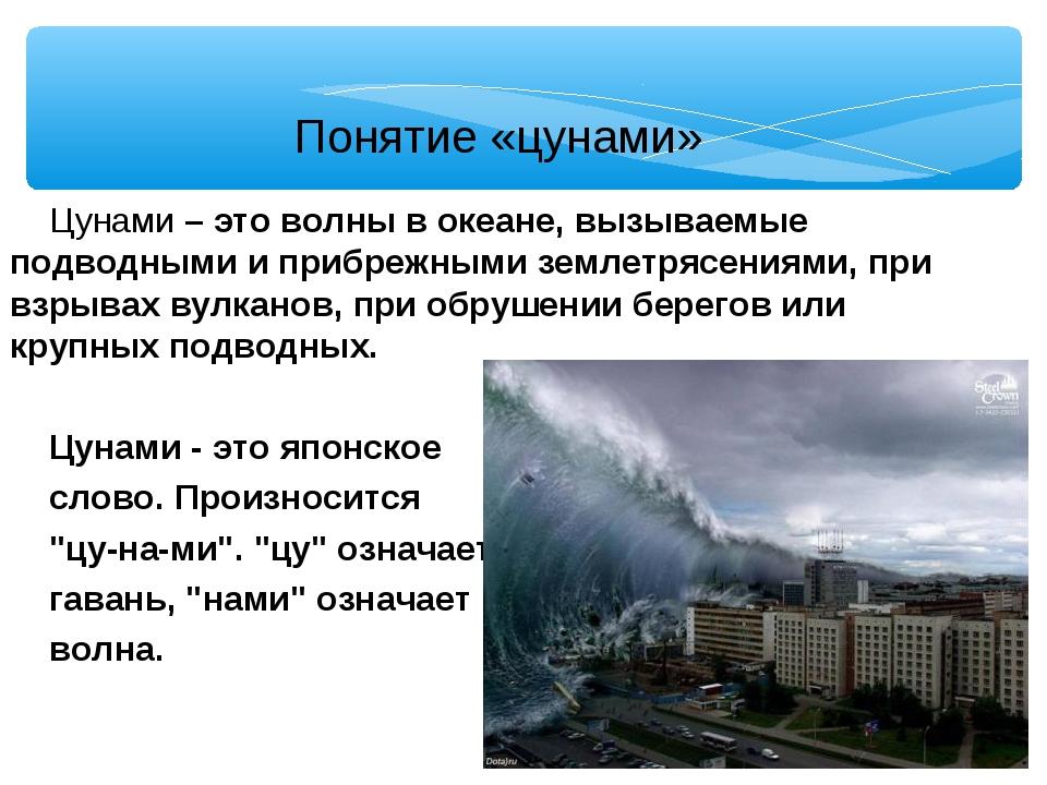 Понятие «цунами» Цунами – это волны в океане, вызываемые подводными и прибреж...