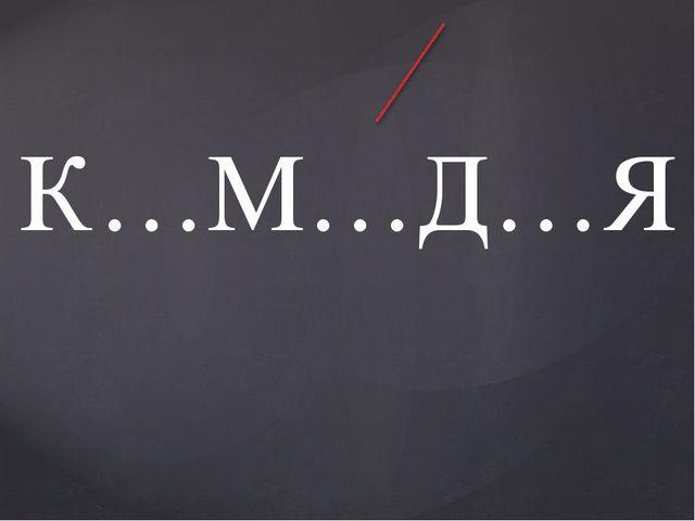К…М…Д…Я