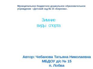 Зимние виды спорта Автор: Чебанова Татьяна Николаевна МБДОУ д/с № 15 п. Лобва