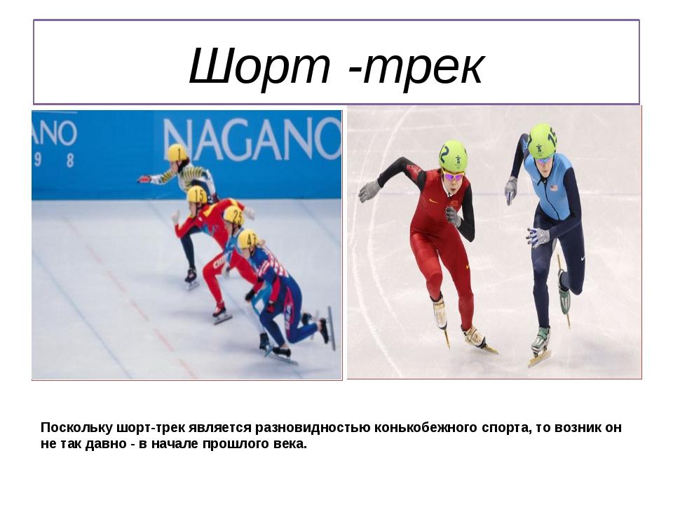 Шорт -трек Поскольку шорт-трек является разновидностью конькобежного спорта,...
