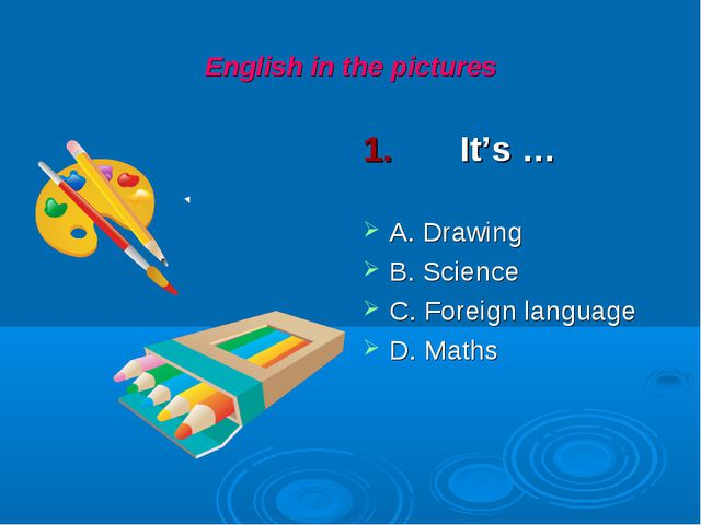 English in the pictures 1. It's … A. Drawing B. Science C. Foreign language D...