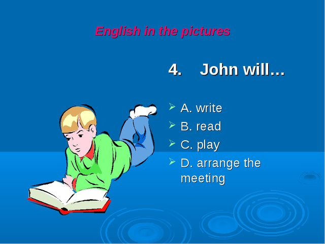 English in the pictures 4. John will… A. write B. read C. play D. arrange the...