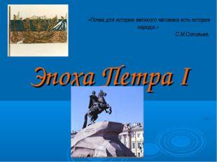 Эпоха Петра I «Почва для истории великого человека есть история народа.» С.М.