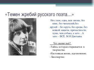 «Темен жребий русского поэта…» Ни с кем, одна, всю жизнь, без книг, без читат