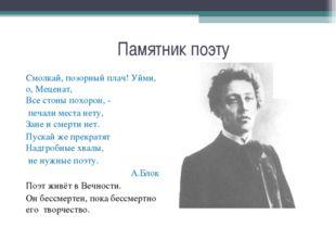 Памятник поэту Смолкай, позорный плач! Уйми, о, Меценат, Все стоны похорон, -