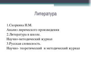 Литература 1.Скоркина Н.М. Анализ лирического произведения 2.Литература в шко