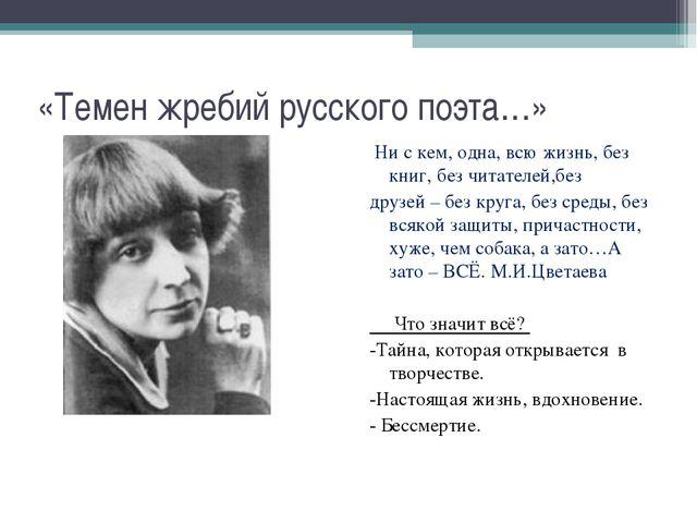 «Темен жребий русского поэта…» Ни с кем, одна, всю жизнь, без книг, без читат...