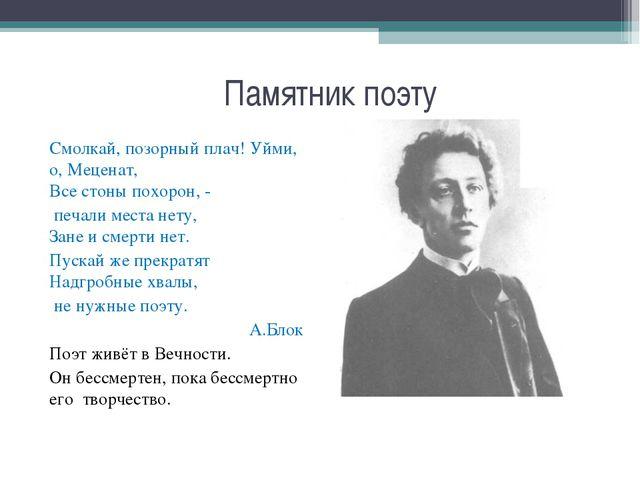Памятник поэту Смолкай, позорный плач! Уйми, о, Меценат, Все стоны похорон, -...