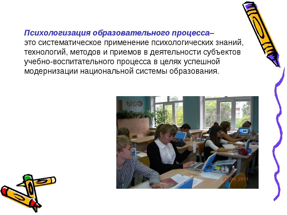 Психологизация образовательного процесса– это систематическое применение пси...