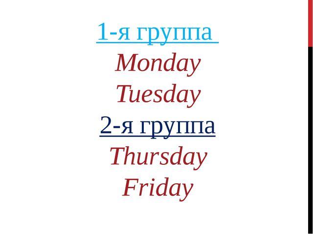 1-я группа Monday Tuesday 2-я группа Thursday Friday
