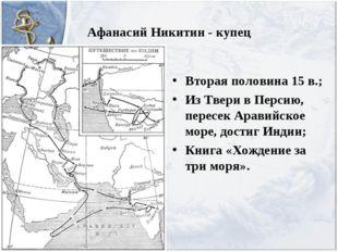 Афанасий Никитин - купец Вторая половина 15 в.; Из Твери в Персию, пересек Ар