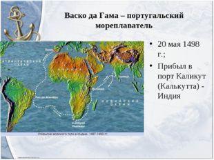 Васко да Гама – португальский мореплаватель 20 мая 1498 г.; Прибыл в порт Кал