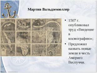 Мартин Вальдземюллер 1507 г. опубликовал труд «Введение в космографию»; Предл