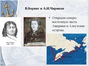 В.Беринг и А.И.Чириков Открыли северо-восточную часть Америки и Алеутские ост