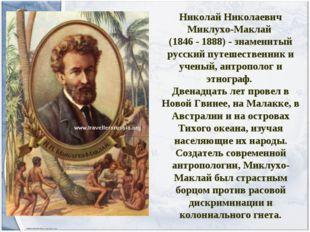 Николай Николаевич Миклухо-Маклай (1846 - 1888) - знаменитый русский путешест