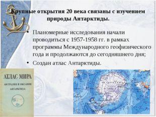 Крупные открытия 20 века связаны с изучением природы Антарктиды. Планомерные