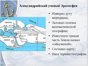 Александрийский ученый Эратосфен Измерил дугу меридиана; Заложил основы матем