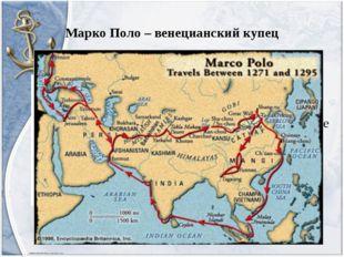 Марко Поло – венецианский купец 13 век; Сведения о Земле были дополнены откры