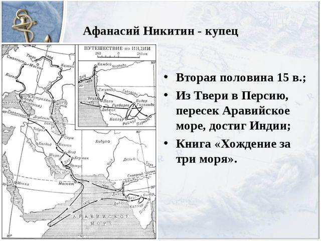 Афанасий Никитин - купец Вторая половина 15 в.; Из Твери в Персию, пересек Ар...