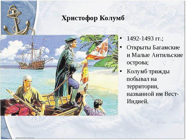 Христофор Колумб 1492-1493 гг.; Открыты Багамские и Малые Антильские острова;...