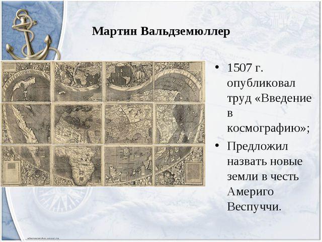 Мартин Вальдземюллер 1507 г. опубликовал труд «Введение в космографию»; Предл...