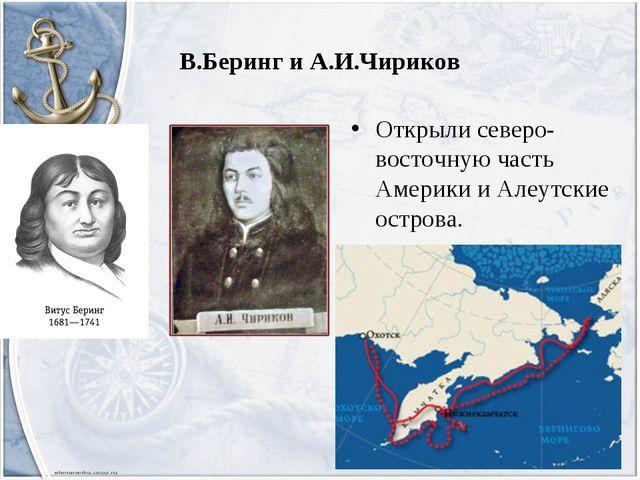 В.Беринг и А.И.Чириков Открыли северо-восточную часть Америки и Алеутские ост...